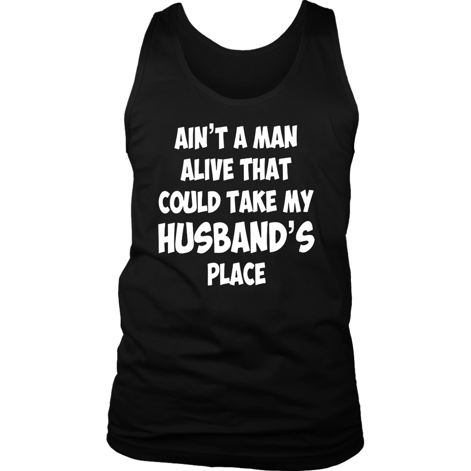 AIN'T A MAN ALIVE THAT COULD TAKE MY HUSBAND'S PLACE SHIRT