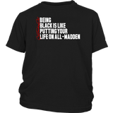 BEING BLACK IS LIKE PUTTING YOUR LIFE ON ALL-MADDEN SHIRT