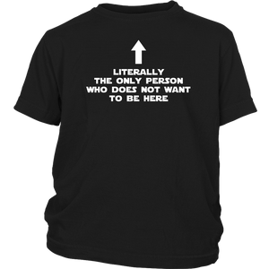 Literally The Only Person Who Does Not Want To Be Here Shirt