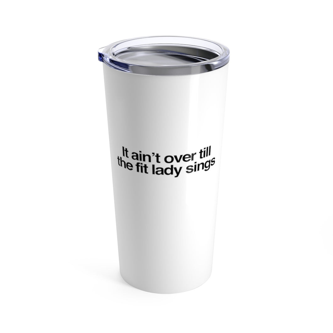 It ain't over till the fit lady sings Tumbler 20oz