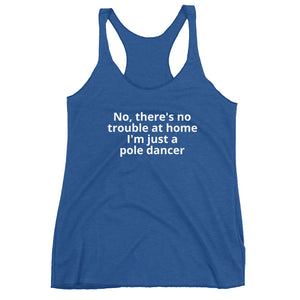 No, there's no trouble at home I'm just a pole dancer Women's Racerback Tank
