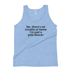 No, there's no trouble at home I'm just a pole dancer Unisex Tank Top
