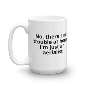 No, there's no trouble at home I'm just an aerialist Mug