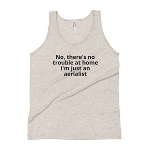 No, theres no trouble at home, I'm just an aerialist Unisex Tank Top