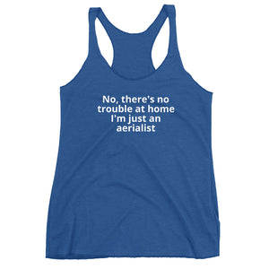 No, there's no trouble at home I'm just an aerialist Women's Racerback Tank