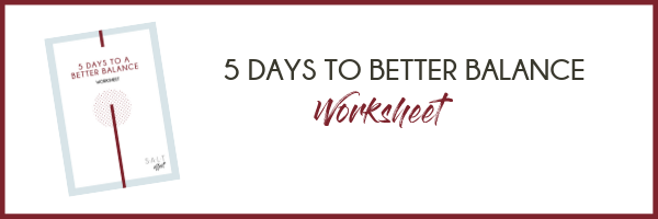 5 Days to Better Balance Worksheet / SALT effect how to create your best work life balance