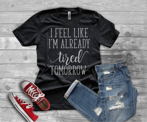 I feel like I'm already tired tomorrow tee - - SALT effect - Graphic tees for mom - graphic t-shirts for mom - boy mom shirts - girl mom shirts - mom life t-shirts - funny mom shirts - best mom shirts