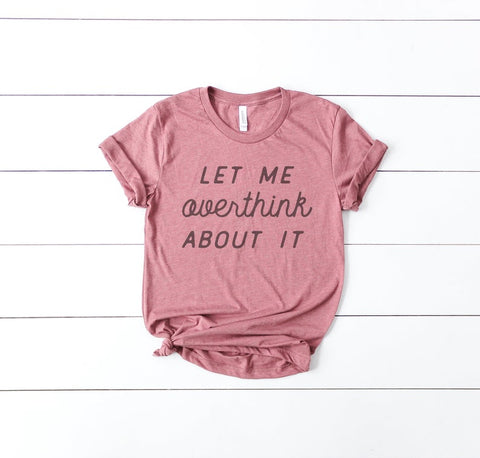 Let me overthink about it tee