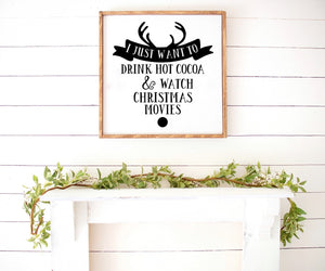 I just want to drink hot cocoa & watch Christmas movies Farmhouse Wooden Sign