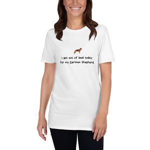 I got out of bed today for my German Shepherd  Short-Sleeve Unisex T-Shirt