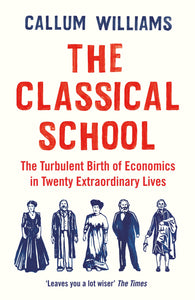 The Classical School: The Turbulent Birth of Economics in Twenty Extraordinary Lives