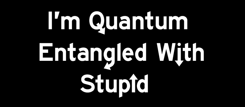 """I'm Quantum Entangled With Stupid"" Shirt"