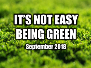 It's Not Easy Being Green - September 2018