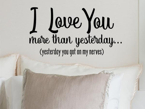 Wall decal for bedroom that says 'I love you more than yesterday- Yesterday you got on my nerves' on a bedroom wall.