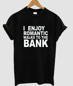 I ENJOY ROMANTIC WALKS TO THE BANK - teefortee