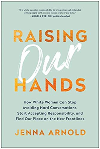 Raising Our Hands: How White Women Can Stop Avoiding Hard Conversations, Start Accepting Responsibility, and Find Our Place on the New Frontlines - Hardcover