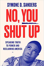 Load image into Gallery viewer, No, You Shut Up: Speaking Truth to Power and Reclaiming America - Hardcover
