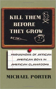 Kill Them Before They Grow: Misdiagnosis of African American Boys in American Classrooms
