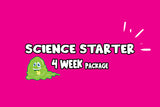 Science Starter 4 week Package