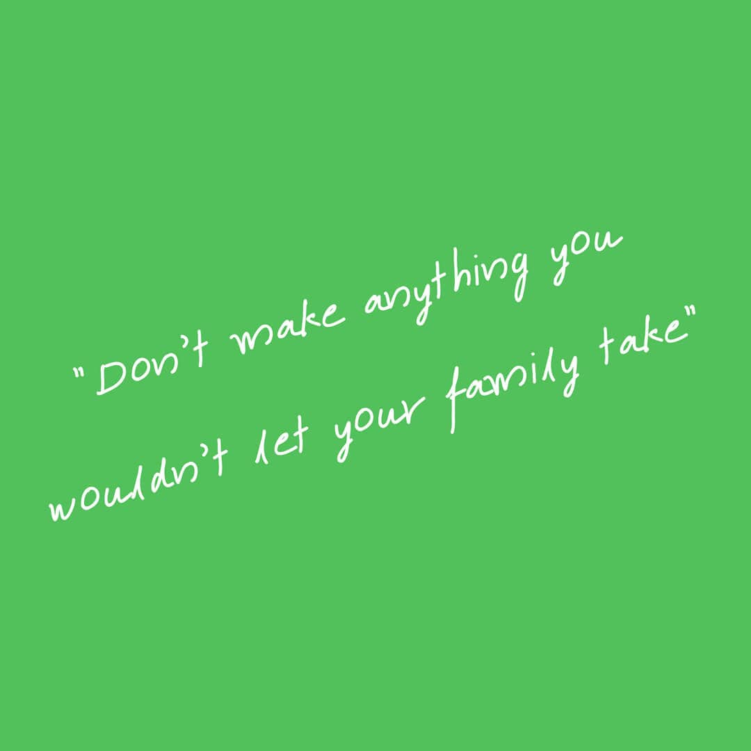 """Don't make anything you wouldn't let your family take"""