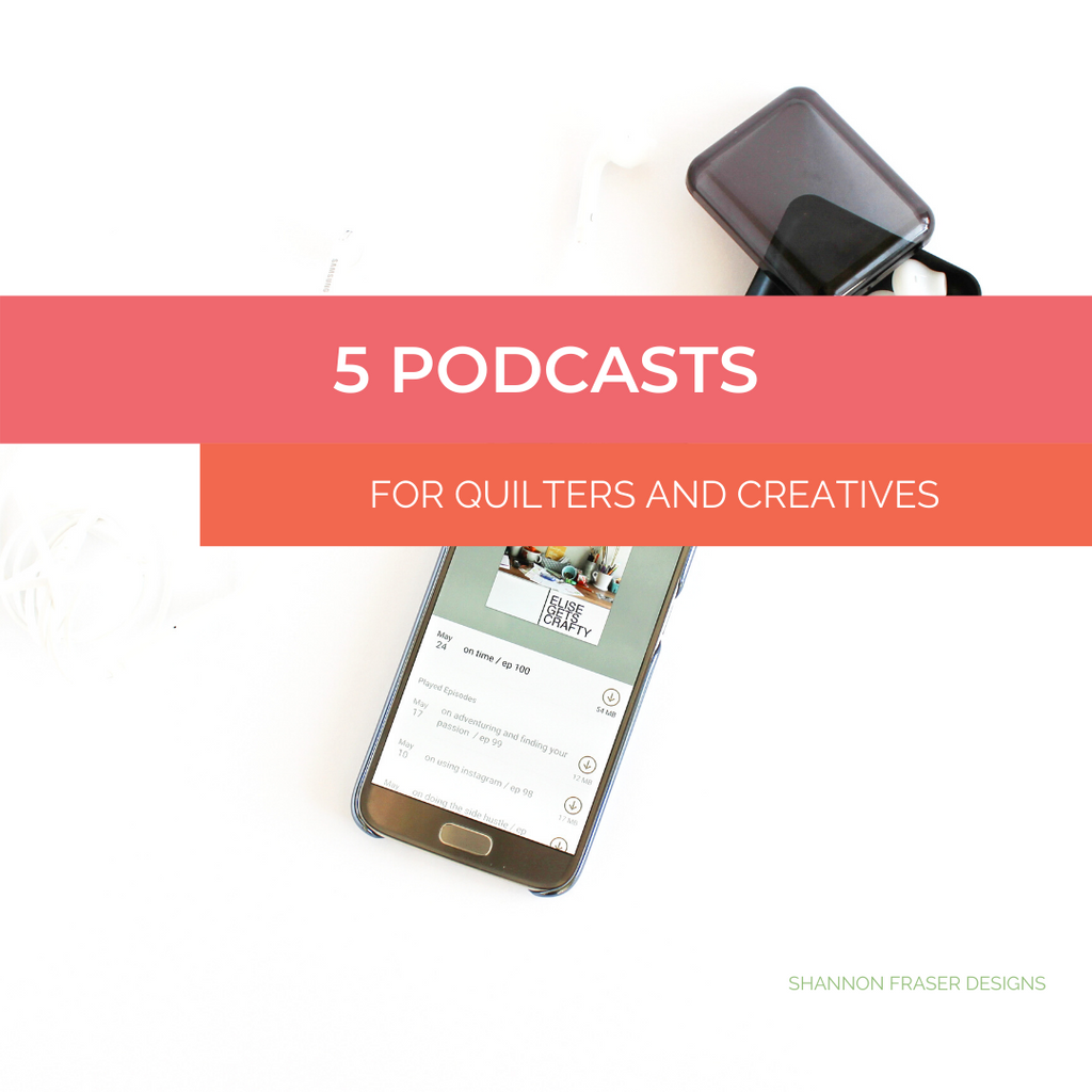 Top 5 podcasts for quilters & creatives | Shannon Fraser Designs