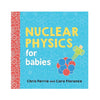 NUCLEAR PHYSICS FOR BABIES BY CHRIS FERRIE AND CARA FLORANCE