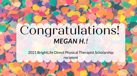 Congratulations to Megan H, winner of the 2021 BrightLife Direct Physical Therapist Scholarship recipient