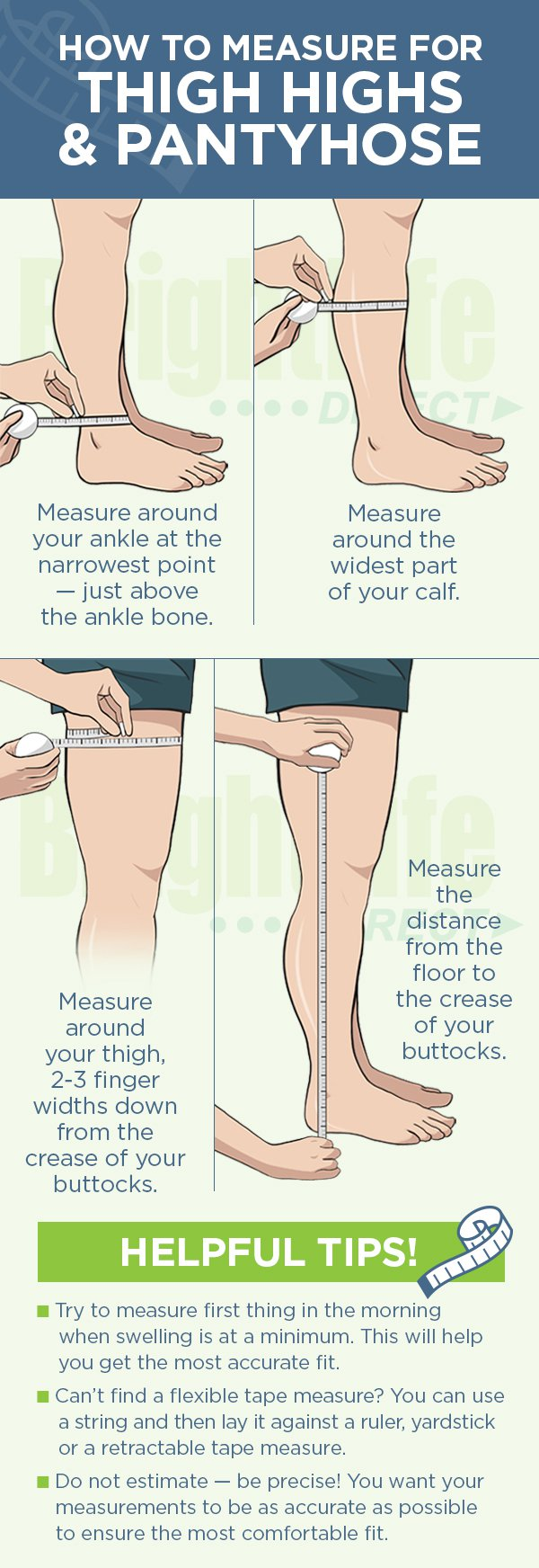 How to Measure Thigh High Compression Stockings - First measure around your ankle at the slimmest point. Next, measure your calf at the widest point. Then, measure your upper thigh circumference. Finally, measure your lower leg length from the floor to the bend in the knee.
