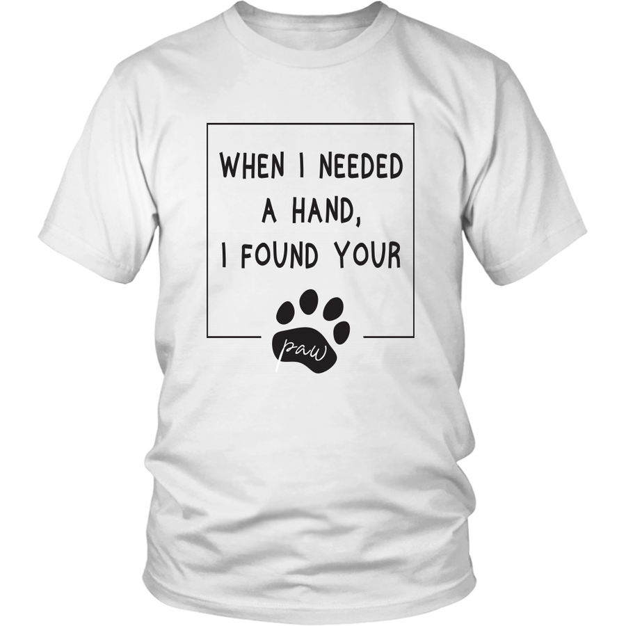 WHEN I NEEDED A HAND, I FOUND YOUR PAW T-SHIRT