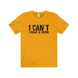"""I Can't I Have A Show"" - Unisex Jersey Short Sleeve Tee - Theatre Geek Shirts & Apparel"