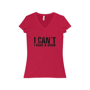 """I Can't I Have A Show"" - Women's Jersey Short Sleeve V-Neck Tee - Theatre Geek Shirts & Apparel"