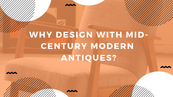 Why Design With Mid-Century Modern Antiques?