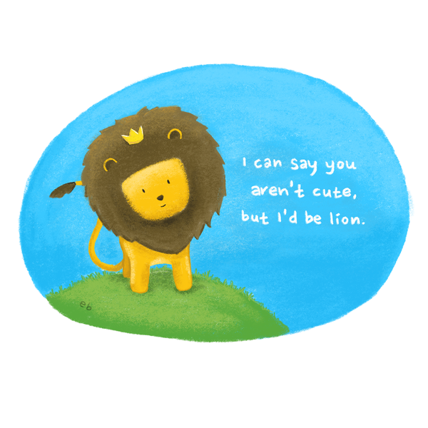 I can say you aren't cute, but I'd be lion!