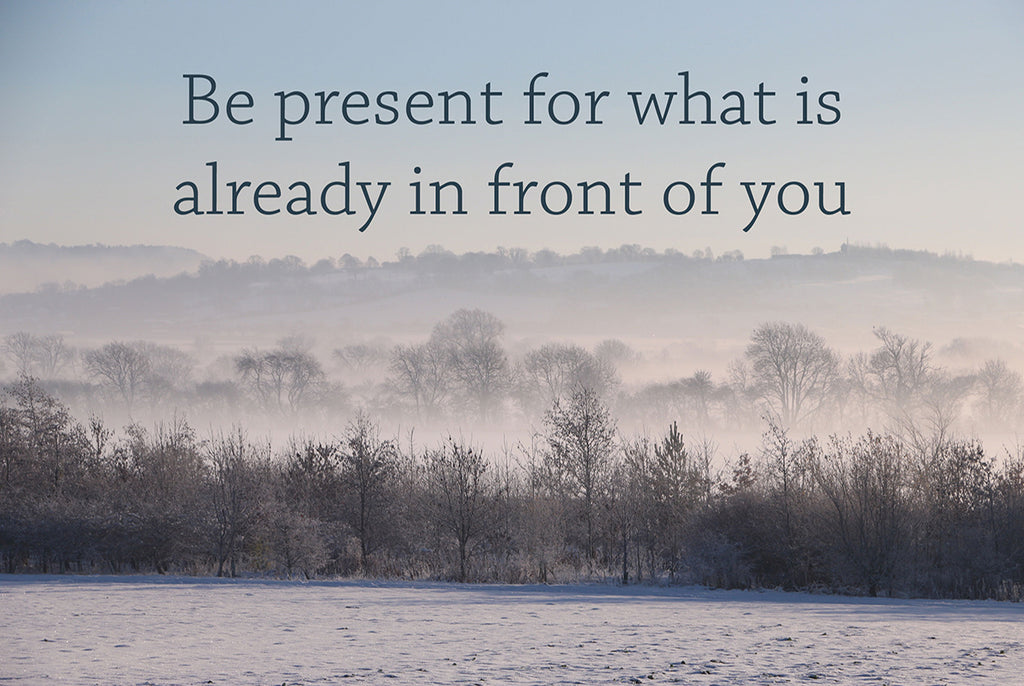 Be present for what is already in front of you