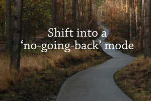 5 steps to shift into a 'no-going-back' mode