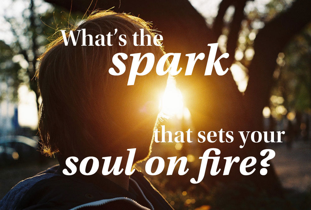 What' the spark that sets your soul on fire?