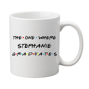 "White FRIENDS TV show inspired coffee mug with handle. Reads: ""The One Where Stephanie Graduates"". Name can be customized to read your graduate's name."