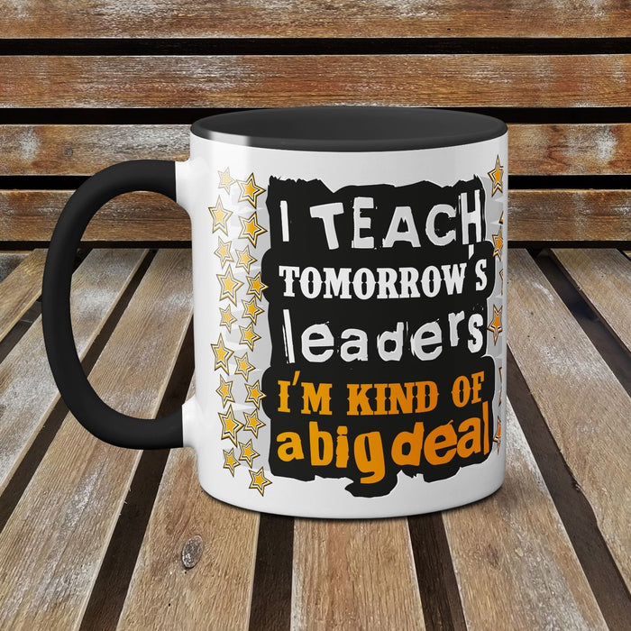 I Teach Tomorrows Leaders - I'm Kind of a Big Deal - Funny Ceramic Mug