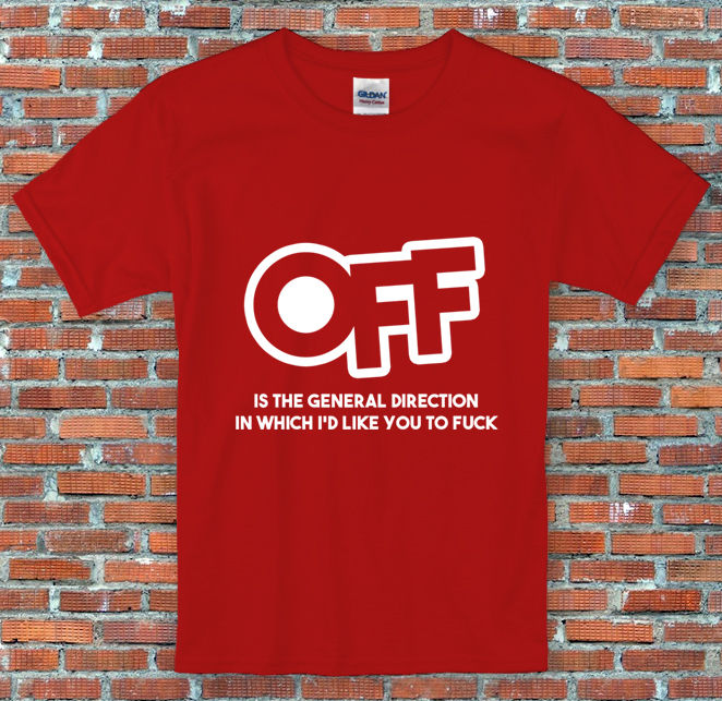 Off is the general direction I'd like you to F**K Comedy T Shirt S M L XL 2XL