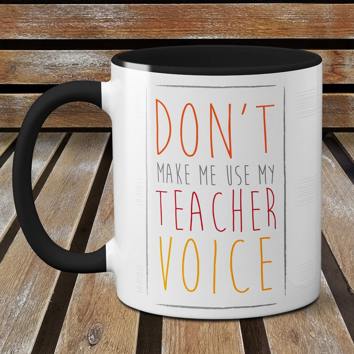 Don't make me use my Teacher Voice - Funny Ceramic Mug