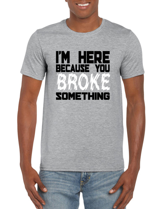 """ I 'm Here Because You Broke Something  ""  Funny Repairs Slogan T-shirt"