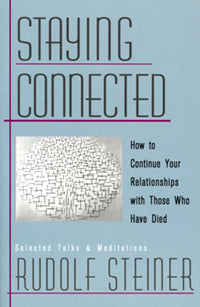 Staying Connected: How to Continue Your Relationships with Those Who Have Died by Rudolf Steiner Introduction by Christopher Bamford