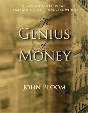 The Genius of Money Essays and Interviews Reimagining the Financial World by  John Bloom
