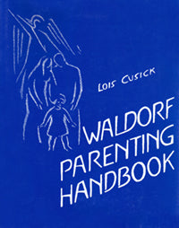The Waldorf Parenting Handbook by Lois Cusick
