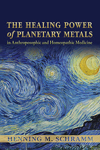 The Healing Power of Planetary Metals in Anthroposophic and Homeopathic Medicine by Henning M. Schramm