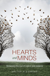 Hearts and Minds: Reclaiming the Soul of Science and Medicine  by Walter Alexander
