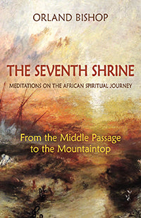 The Seventh Shrine Meditations on the African Spiritual Journey: From the Middle Passage to the Mountaintop by Orland Bishop