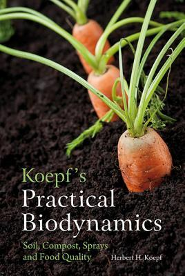 Koepf's Practical Biodynamics: Soil, Compost, Sprays and Food Quality by Herbert H. Koepf