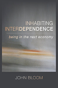 Inhabiting Interdependence Being in the Next Economy  by John Bloom