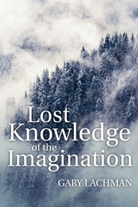 Lost Knowledge of the Imagination by Gary Lachman